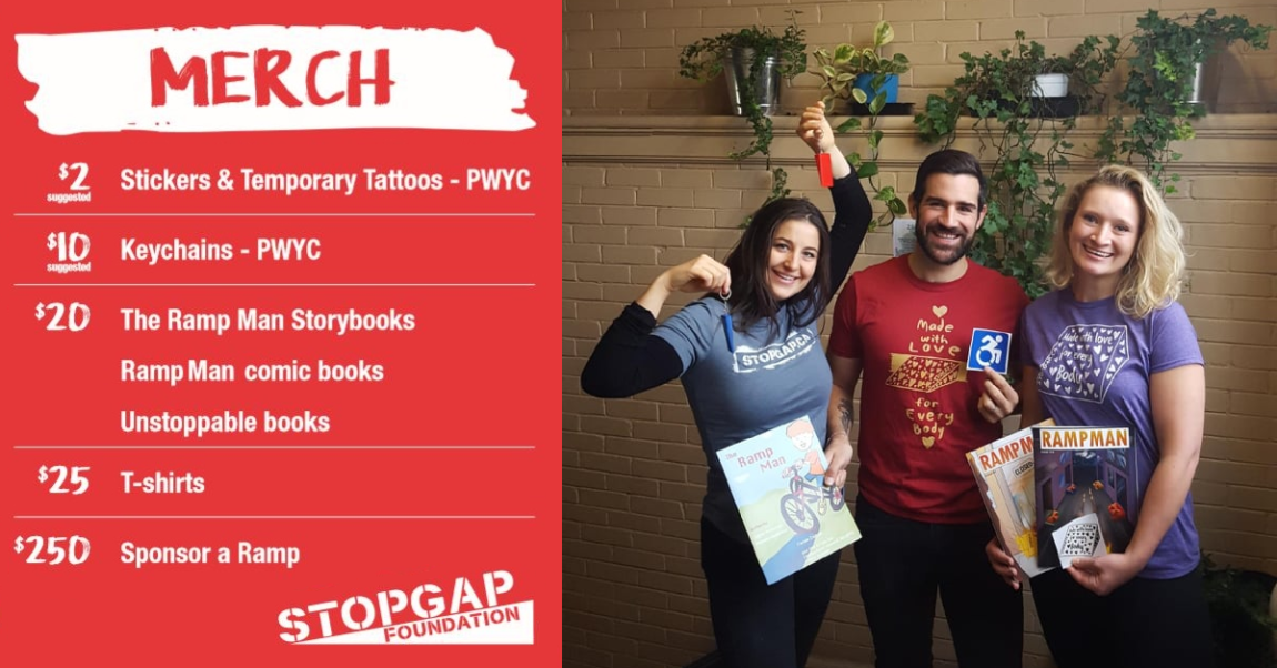 On the left is a Red background with 'MERCH' written in red on a white paint stroke with prices listed as follows: $2 suggested - Stickers and Temporary Tattoos - PWYC $10 suggested - Keychains - PWYC $20 The Ramp Man Storybooks, Ramp Man comic books, Unstoppable Books $25 T-shirts $250 Sponsor a Ramp White StopGap Foundation Logo On the right is a photo against a beige brick background with 4 vines behind 3 smiling StopGap supporters wearing a grey, red, and purple t-shirt, respectively. Jess, on the left is holding up a red keychain above her head and a blue chain over her shoulder. Pedro, in the middle, is holding The Ramp Man Story book and a blue Forward Movement square sticker and Maia on the right is holding both copies of the comic books and a white and black 'Made with Love for Everybody' sticker.